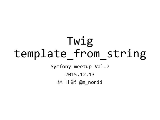 Twig template_from_string Symfony meetup Vol.7 2015.12.13 林 正紀 @m_norii