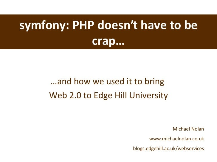 symfony: PHP doesn't have to be crap… … and how we used it to bring  Web 2.0 to Edge Hill University Michael Nolan www.mic...