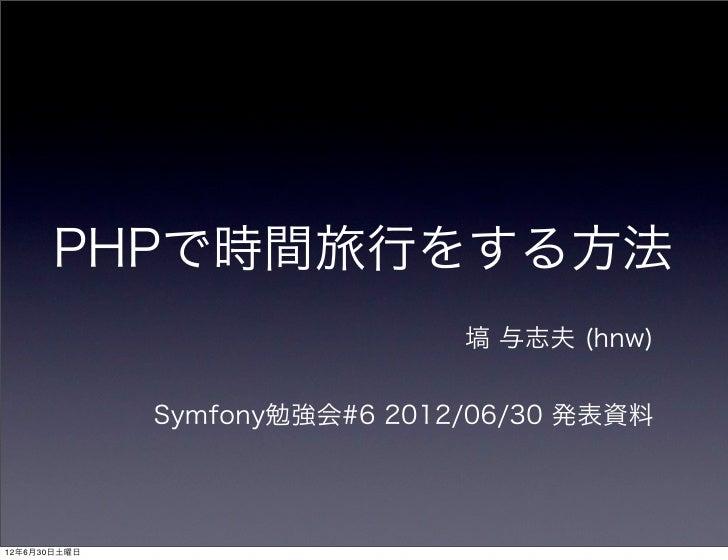 PHPで時間旅行をする方法                               塙 与志夫 (hnw)              Symfony勉強会#6 2012/06/30 発表資料12年6月30日土曜日