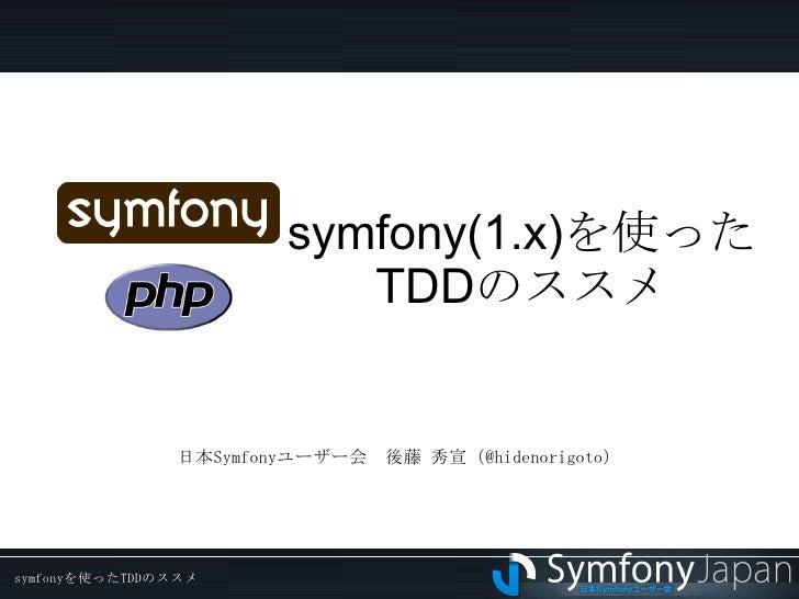 symfony(1.x) を使った TDD のススメ 日本Symfonyユーザー会 後藤 秀宣(@hidenorigoto)
