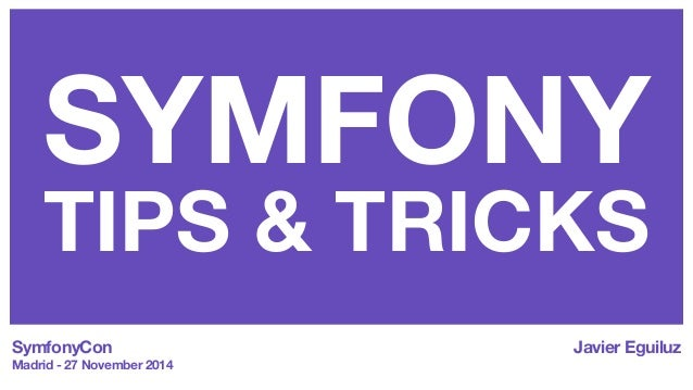 SYMFONY  TIPS & TRICKS  SymfonyCon  Madrid - 27 November 2014  Javier Eguiluz