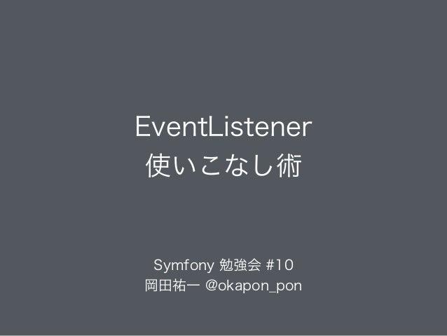 EventListener 使いこなし術 Symfony 勉強会 #10 岡田祐一 @okapon_pon