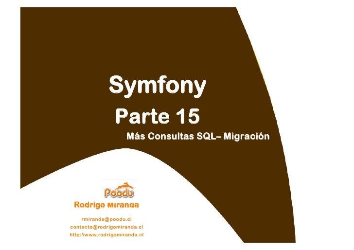 Symfony                  Parte 15                      Más Consultas SQL– Migración      Rodrigo Miranda     rmiranda@pood...