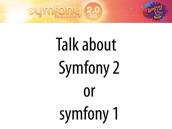 Talk about Symfony 2      or  symfony 1