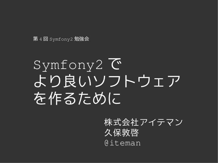 第 4 回 Symfony2 勉強会Symfony2 でより良いソフトウェアを作るために                     株式会社アイテマン                     久保敦啓                     @i...