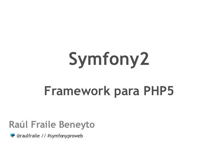 Symfony2            Framework para PHP5Raúl Fraile Beneyto @raulfraile // #symfonyproweb