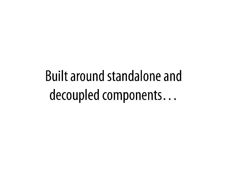 Builtaroundstandalone and decoupled components…<br />