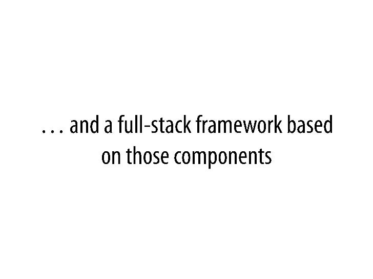 … and a full-stackframeworkbased on those components<br />