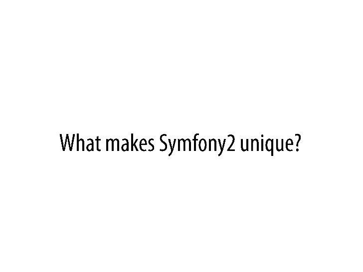 Whatmakes Symfony2 unique?<br />