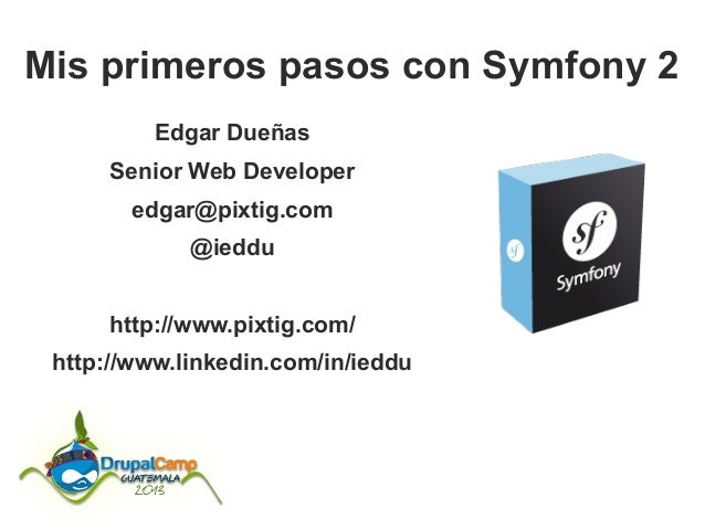 Mis primeros pasos con Symfony 2 Edgar Dueñas Senior Web Developer edgar@pixtig.com @ieddu http://www.pixtig.com/ http://w...