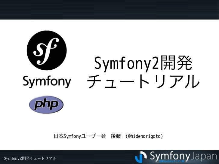 Symfony2開発                         チュートリアル                日本Symfonyユーザー会 後藤 (@hidenorigoto)Symfony2開発チュートリアル