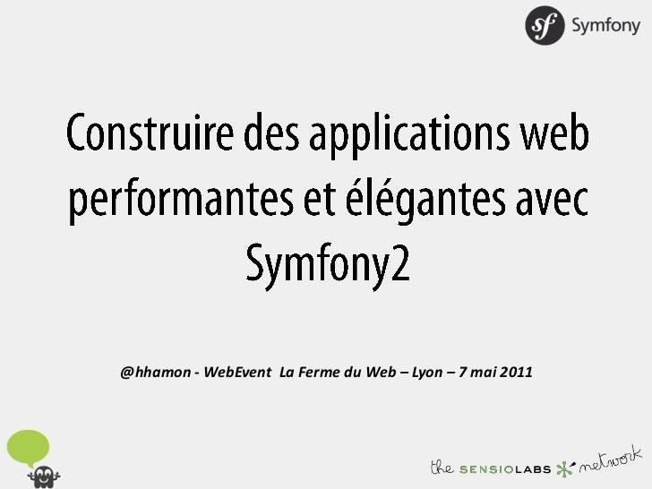 Construire des applications web performantes et élégantes avec Symfony2<br />@hhamon - WebEventLa Ferme du Web – Lyon – 7 ...