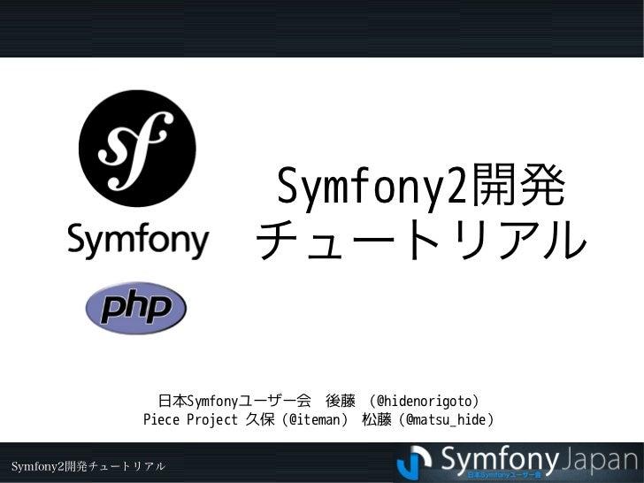 Symfony2開発                          チュートリアル                日本Symfonyユーザー会 後藤 (@hidenorigoto)              Piece Project 久保...