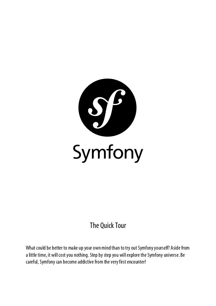 The Quick TourWhat could be better to make up your own mind than to try out Symfony yourself? Aside froma little time, it ...