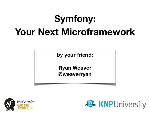 Symfony: Your Next Microframework by your friend: Ryan Weaver @weaverryan by your friend: Ryan Weaver @weaverryan