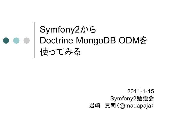 Symfony2からDoctrine MongoDB ODMを使ってみる                  2011-1-15             Symfony2勉強会         岩崎 晃司(@madapaja)