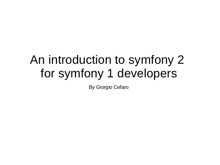 An introduction to symfony 2  for symfony 1 developers By Giorgio Cefaro