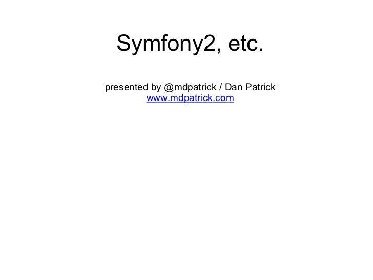 Symfony2, etc. presented by @mdpatrick / Dan Patrick www.mdpatrick.com