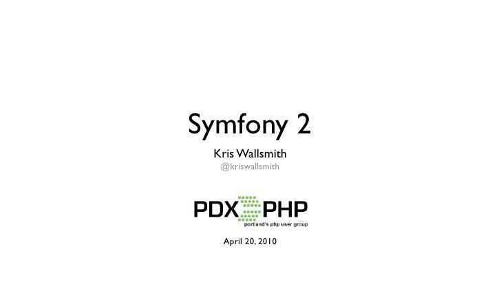 Symfony 2  Kris Wallsmith   @kriswallsmith       April 20, 2010