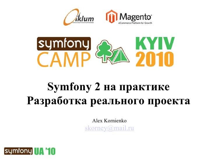 Alex Kornienko [email_address] Symfony   2  на практике Разработка реального проекта