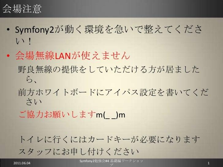 会場注意<br />Symfony2が動く環境を急いで整えてください!<br />会場無線LANが使えません<br />野良無線の提供をしていただける方が居ましたら、<br />前方ホワイトボードにアイパス設定を書いてください<br />ご協力...
