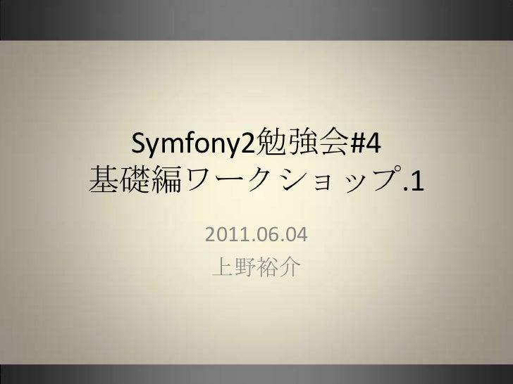 Symfony2勉強会#4基礎編ワークショップ.1<br />2011.06.04<br />上野裕介<br />