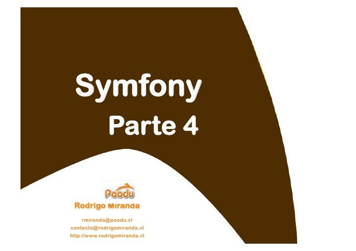 Symfony               Parte 4   Rodrigo Miranda     rmiranda@poodu.cl contacto@rodrigomiranda.cl http://www.rodrigomiranda...