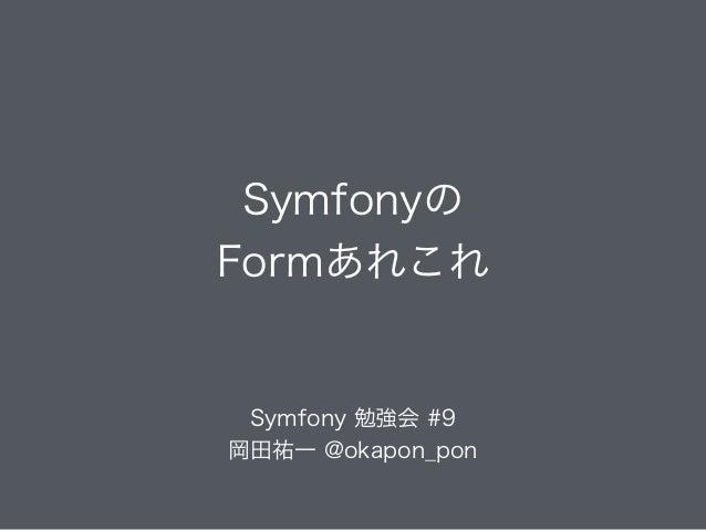 Symfonyの Formあれこれ Symfony 勉強会 #9 岡田祐一 @okapon_pon