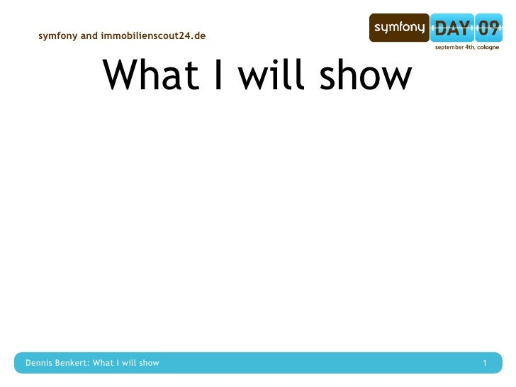 symfony and immobilienscout24.de                       What I will show     Dennis Benkert: What I will show      1