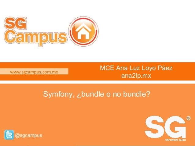 www.sgcampus.com.mx @sgcampus www.sgcampus.com.mx @sgcampus MCE Ana Luz Loyo Páez ana2lp.mx Symfony, ¿bundle o no bundle?