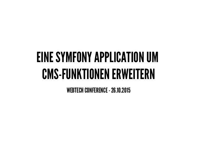 EINE SYMFONY APPLICATION UM CMS-FUNKTIONEN ERWEITERN WEBTECH CONFERENCE - 26.10.2015
