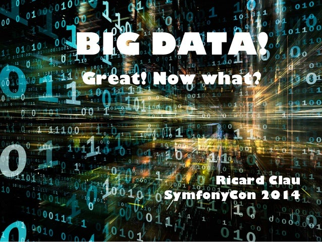 BIG DATA!  Great! Now what?  Ricard Clau  SymfonyCon 2014