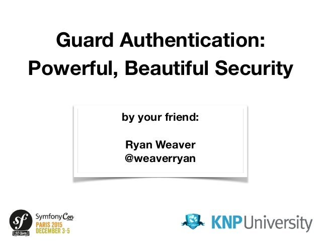 Guard Authentication: Powerful, Beautiful Security by your friend: Ryan Weaver @weaverryan