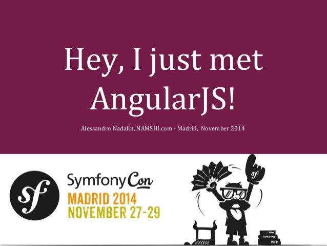 Hey, I just met  AngularJS!  Alessandro Nadalin, NAMSHI.com - Madrid, November 2014