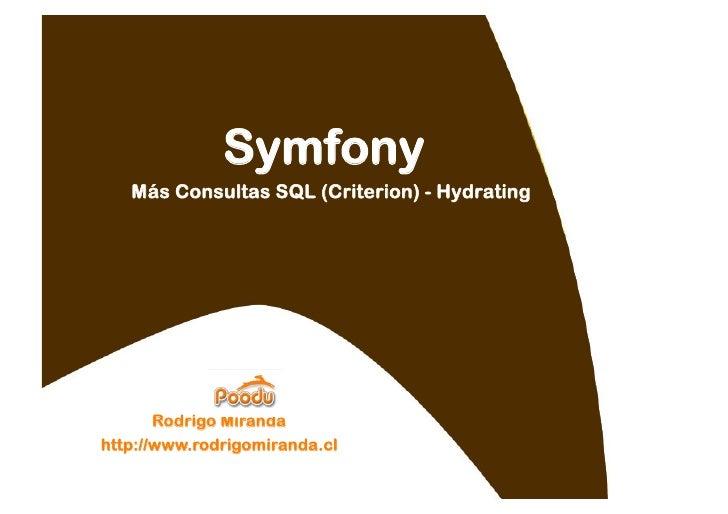 Symfony    Más Consultas SQL (Criterion) - Hydrating            Rodrigo Miranda http://www.rodrigomiranda.cl
