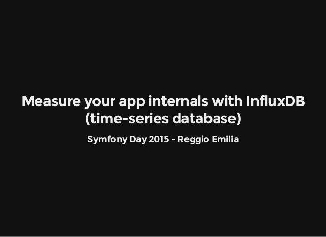Measure your app internals with InfluxDB (time-series database) Symfony Day 2015 - Reggio Emilia