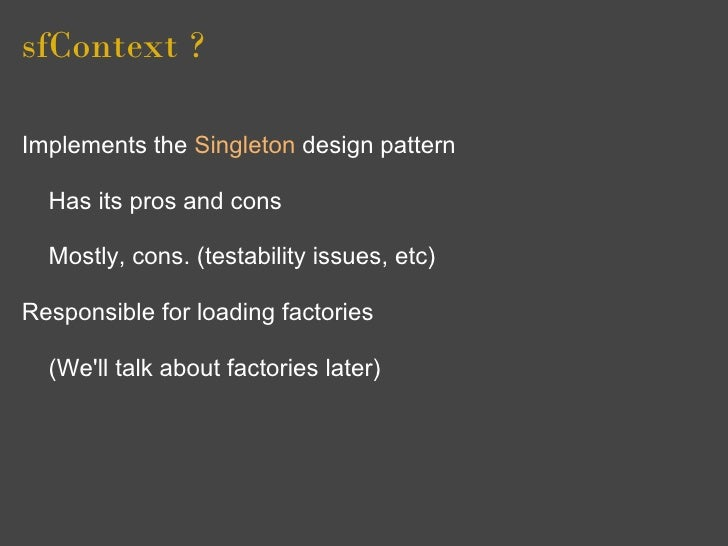sfContext ?  Implements the Singleton design pattern    Has its pros and cons    Mostly, cons. (testability issues, etc)  ...