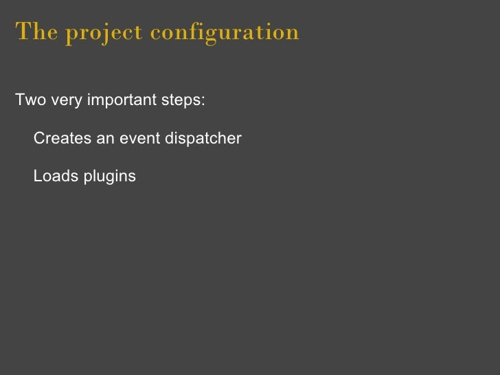 The project configuration  Two very important steps:    Creates an event dispatcher    Loads plugins