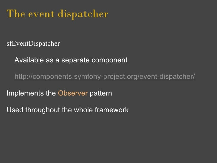 The event dispatcher  sfEventDispatcher    Available as a separate component    http://components.symfony-project.org/even...