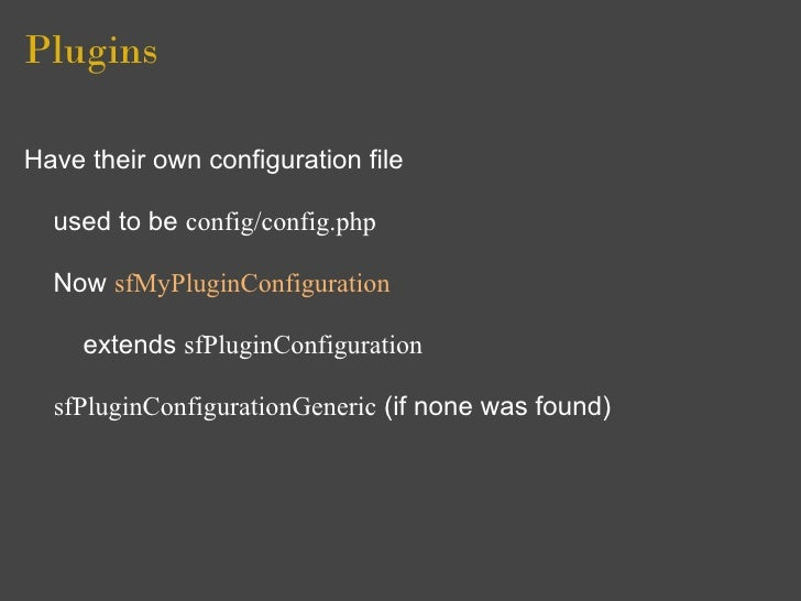 Plugins  Have their own configuration file    used to be config/config.php    Now sfMyPluginConfiguration       extends sf...