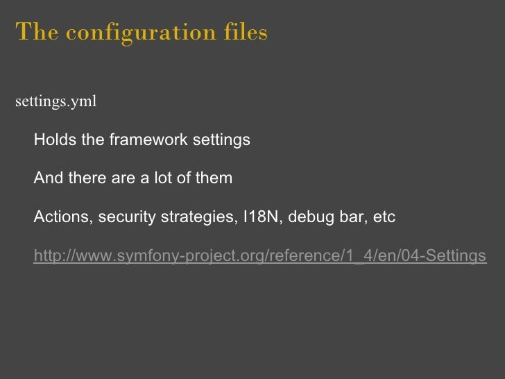 The configuration files  settings.yml    Holds the framework settings    And there are a lot of them    Actions, security ...