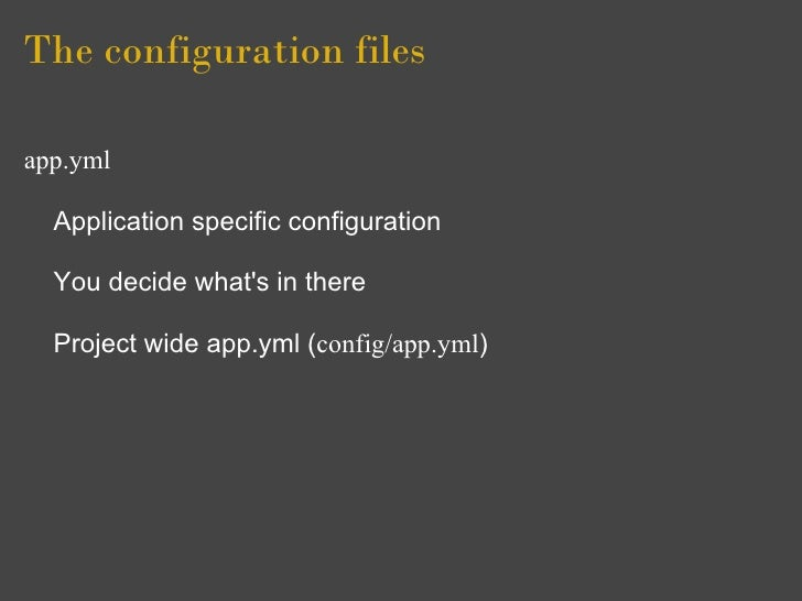 The configuration files  app.yml    Application specific configuration    You decide what's in there    Project wide app.y...