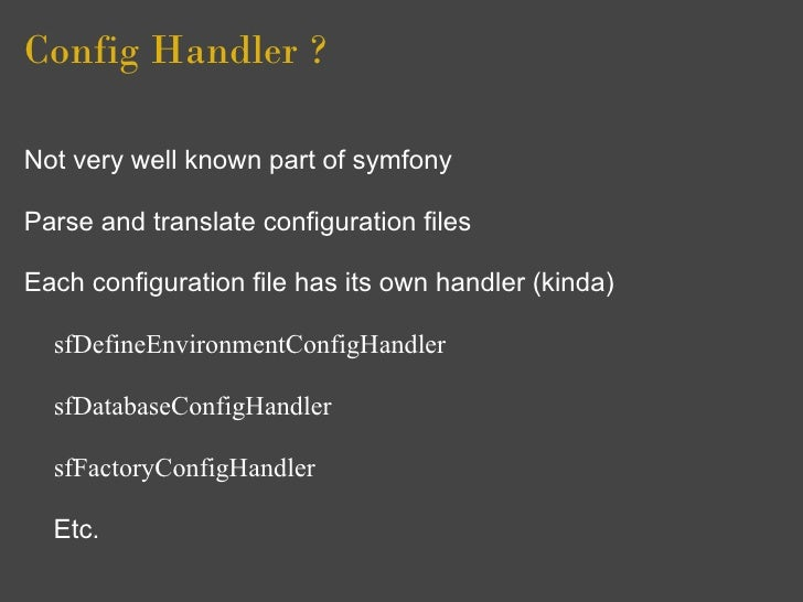 Config Handler ?  Not very well known part of symfony  Parse and translate configuration files  Each configuration file ha...