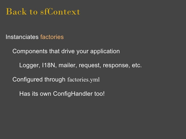 Back to sfContext  Instanciates factories    Components that drive your application       Logger, I18N, mailer, request, r...