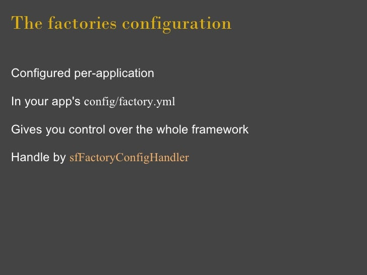 The factories configuration  Configured per-application  In your app's config/factory.yml  Gives you control over the whol...