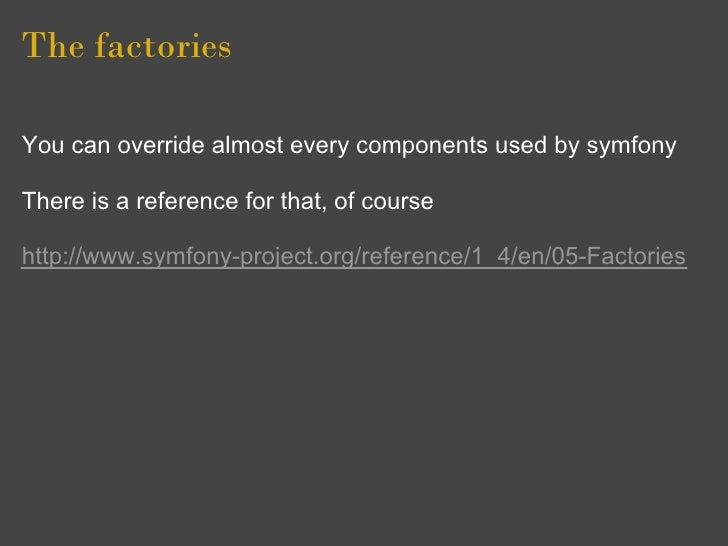 The factories  You can override almost every components used by symfony  There is a reference for that, of course  http://...