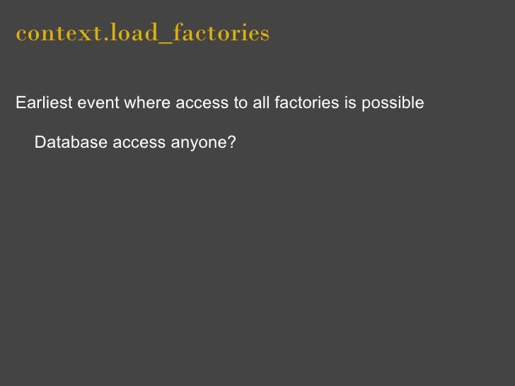 context.load_factories  Earliest event where access to all factories is possible    Database access anyone?