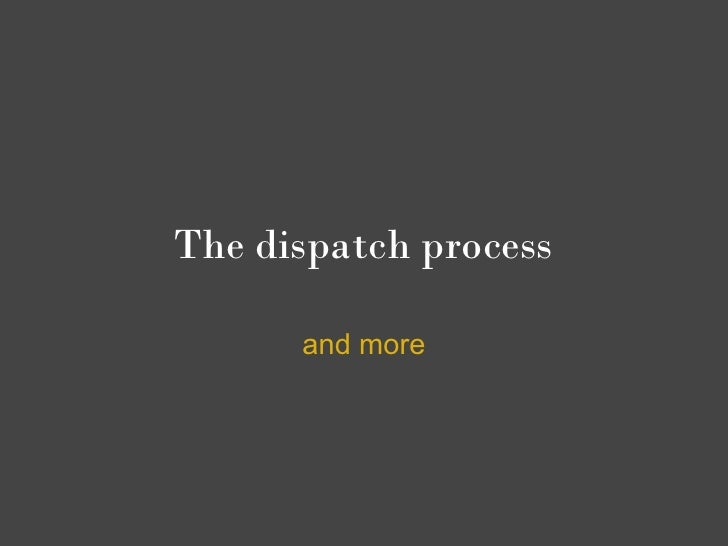 The dispatch process        and more