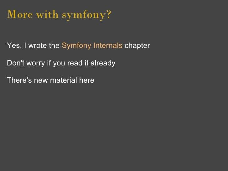 More with symfony?  Yes, I wrote the Symfony Internals chapter  Don't worry if you read it already  There's new material h...