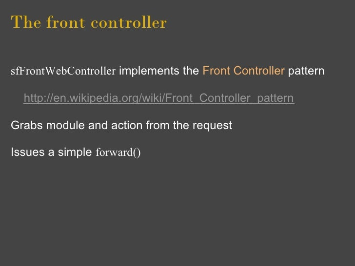 The front controller  sfFrontWebController implements the Front Controller pattern    http://en.wikipedia.org/wiki/Front_C...